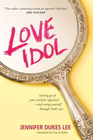 Love Idol: Letting Go of Your Need for Approval--and Seeing Yourself through God's Eyes