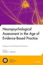 Neuropsychological Assessment in the Age of Evidence-Based Practice: Diagnostic and Treatment Evaluations by Stephen C. Bowden