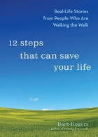 12 Steps That Can Save Your Life: Real-Life Stories from People Who Are Walking the Walk by Barb Rogers