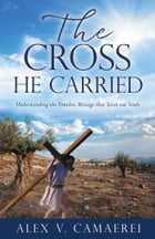 The Cross He Carried: Understanding the Timeless Message that Saves our Souls by Alex V. Camaerei