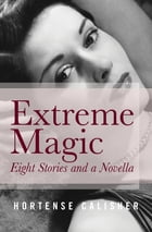 Extreme Magic: Eight Stories and a Novella by Hortense Calisher