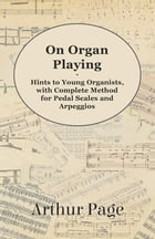 On Organ Playing - Hints to Young Organists, with Complete Method for Pedal Scales and Arpeggios by Arthur Page