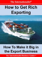 How to Get Rich Exporting: Make it Big in the Export Business by Patrick W. Nee