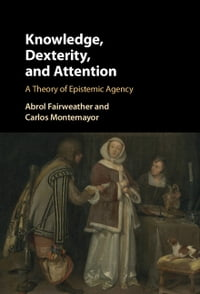 Knowledge, Dexterity, and Attention: A Theory of Epistemic Agency