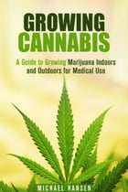 Growing Cannabis: A Guide to Growing Marijuana Indoors and Outdoors for Medical Use: Marijuana Horticulture by Michael Hansen