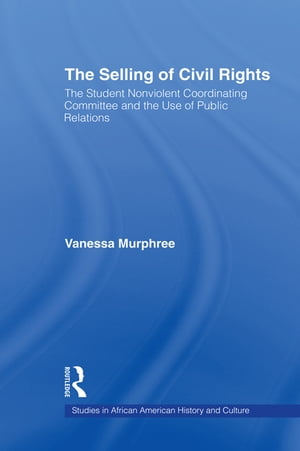 The Selling of Civil Rights The Student Nonviolent Coordinating Committee and the Use of Public Relations