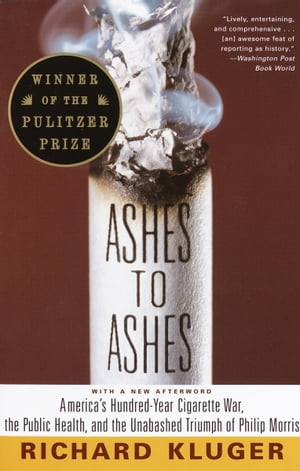 Ashes to Ashes America's Hundred-Year Cigarette War,  the Public Health,  and the Unabashed Triumph of Philip Morris