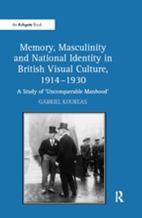 """Memory, Masculinity and National Identity in British Visual Culture, 1914?930 """