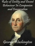 Rules of Civility and Decent Behaviour In Companion and Conversation by George Washington