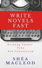Write Novels Fast: Writing Faster With Art Journaling by Shéa MacLeod
