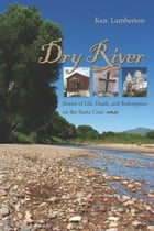 Dry River: Stories of Life, Death, and Redemption on the Santa Cruz by Ken Lamberton
