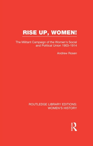 Rise Up,  Women! The Militant Campaign of the Women's Social and Political Union,  1903-1914