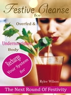 Festive Cleanse for Overfed & Undernourished Body: Recharge Your System For The Next Round Of Festivity by Rylee Wilson
