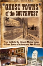 Ghost Towns of the Southwest: Your Guide to the Historic Mining Camps and Ghost Towns of Arizona and New Mexico: Your Guide to the Historic Mining Cam by Jim Hinckley,Kerrick James