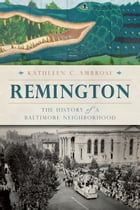 Remington: The History of a Baltimore Neighborhood by Kathleen C. Ambrose