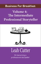 Business For Breakfast, Volume 4: The Intermediate Professional Storyteller by Leah Cutter