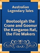 Bootoolgah the Crane and Goonur the Kangaroo Rat, the Fire Makers by Australian Legendary Tales