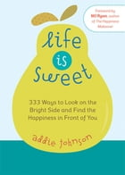 Life is Sweet: 333 Ways to Look on the Bright Side and Find the Happiness in Front of You by Addie Johnson