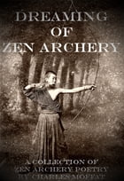 Dreaming of Zen Archery: A Collection of Zen Archery Poetry by Charles Moffat