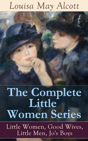 The Complete Little Women Series: Little Women, Good Wives, Little Men, Jo's Boys: The Beloved Classics of American Literature: The coming-of-age seri by Louisa May Alcott