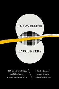 Unravelling Encounters: Ethics, Knowledge, and Resistance under Neoliberalism