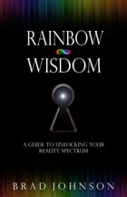 Rainbow Wisdom: A Guide to Unlocking Your Reality Spectrum