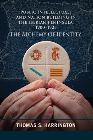 Public Intellectuals and Nation Building in the Iberian Peninsula,  1900?1925 The Alchemy of Identity