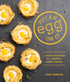 Put an Egg on It 70 Delicious Dishes That Deserve a Sunny Topping