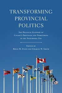 Transforming Provincial Politics: The Political Economy of Canada's Provinces and Territories in…