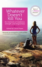 Whatever Doesn't Kill You: Six memoirs of resilience, strength, and forgiveness by Laura Fraser