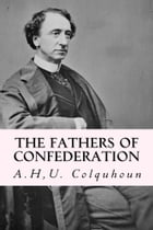 The Fathers of Confederation by A.H,U. Colquhoun