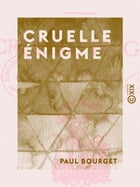 Cruelle énigme by Paul Bourget