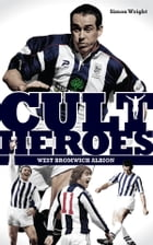 West Bromwich Albion Cult Heroes: The Baggies' Greatest Icons by Simon Wright