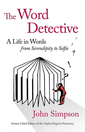 The Word Detective A Life in Words: From Serendipity to Selfie