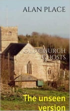 Old Church Ghosts: The unseen version by Alan Place