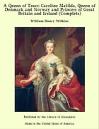 A Queen of Tears: Caroline Matilda, Queen of Denmark and Norway and Princess of Great Britain and Ireland (Complete) by William Henry Wilkins