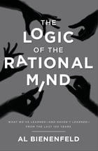 The Logic of the Rational Mind: What we've learned—and haven't learned—from the last 100 years by Al Bienenfeld