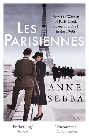 Les Parisiennes How the Women of Paris Lived,  Loved and Died in the 1940s