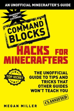 Hacks for Minecrafters: Command Blocks: The Unofficial Guide to Tips and Tricks That Other Guides Won't Teach You by Megan Miller