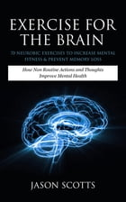 Exercise For The Brain: 70 Neurobic Exercises To Increase Mental Fitness & Prevent Memory Loss: How Non Routine Actions And Thoughts Improve Mental He by Jason Scotts