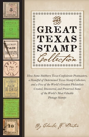 The Great Texas Stamp Collection How Some Stubborn Texas Confederate Postmasters,  a Handful of Determined Texas Stamp Collectors,  and a Few of the Wor