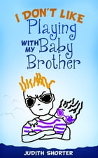 I Don't Like Playing With My Baby Brother by Judith Shorter