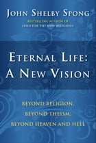Eternal Life: A New Vision: Beyond Religion, Beyond Theism, Beyond Heaven and Hell by John Shelby Spong