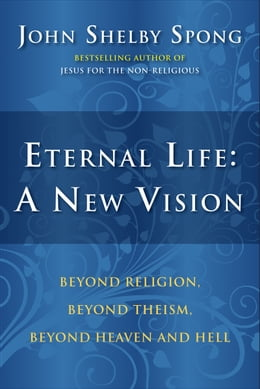 Book Eternal Life: A New Vision: Beyond Religion, Beyond Theism, Beyond Heaven and Hell by John Shelby Spong