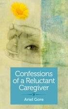 Confessions of a Reluctant Caregiver by Ariel Gore