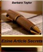 Ezine Article Secrets: Get The Instant Advantage To Ezine Marketing, Ezine Ads, Article Submission and More Article Writing by Barbara Taylor