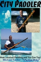 City Paddler - How I started Paddling and You can Too! by Michael Taylor