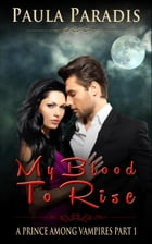 My Blood To Rise (A Prince Among Vampires, Part 1): A Prince Among Vampires, #1 by Paula Paradis
