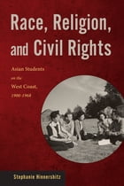 Race, Religion, and Civil Rights: Asian Students on the West Coast, 1900-1968 by Stephanie Hinnershitz