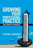 Growing Your Professional Practice: The How-To Manual by Vivienne Corcoran